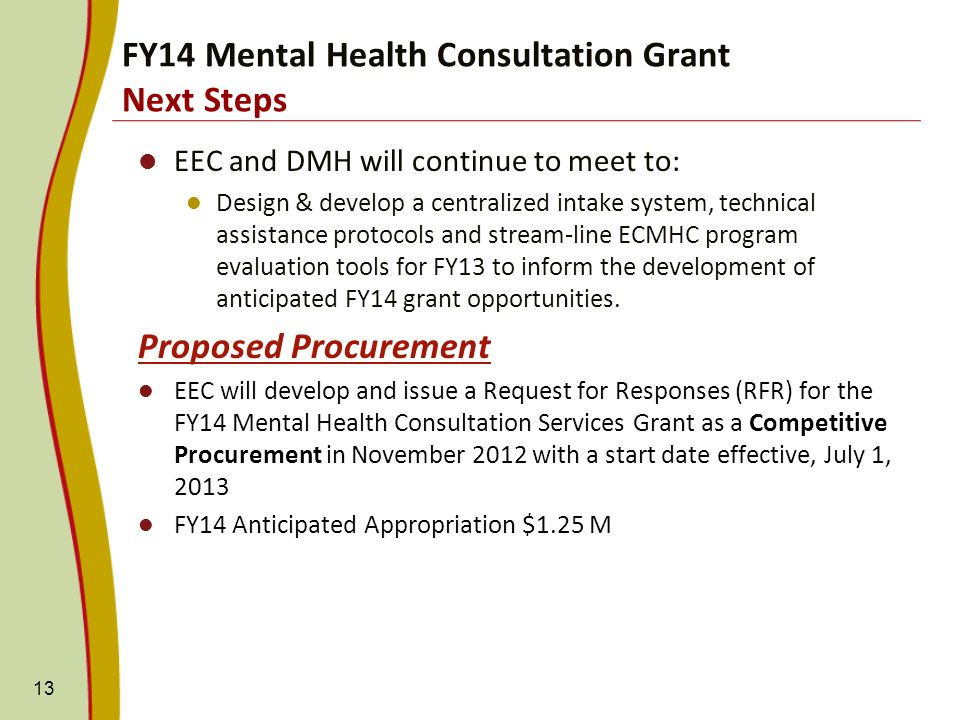 EEC and DMH will continue to meet to: Design & develop a centralized intake system, technical assistance protocols and stream-line ECMHC program evaluation tools for FY13 to inform the development of anticipated FY14 grant opportunities.