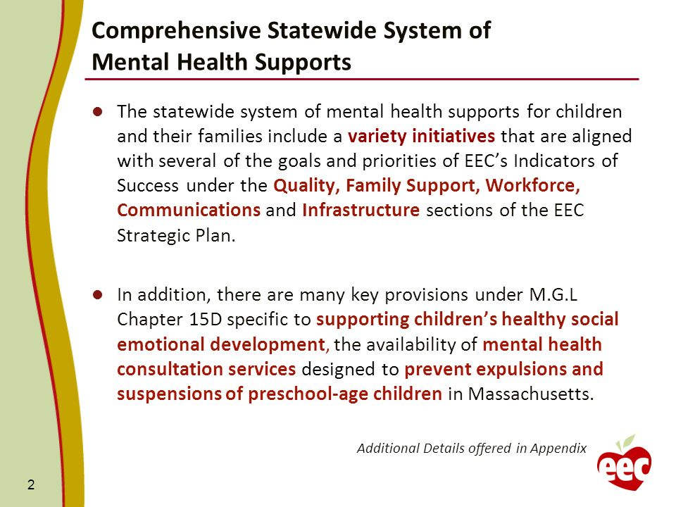 Comprehensive Statewide System of Mental Health Supports 2 The statewide system of mental health supports for children and their families include a variety initiatives that are aligned with several of the goals and priorities of EECs Indicators of Success under the Quality, Family Support, Workforce, Communications and Infrastructure sections of the EEC Strategic Plan.