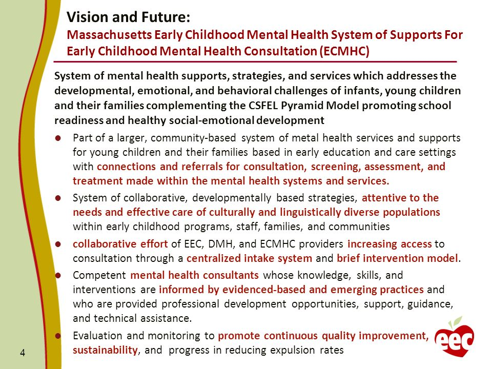 Vision and Future: Massachusetts Early Childhood Mental Health System of Supports For Early Childhood Mental Health Consultation (ECMHC) System of mental health supports, strategies, and services which addresses the developmental, emotional, and behavioral challenges of infants, young children and their families complementing the CSFEL Pyramid Model promoting school readiness and healthy social-emotional development Part of a larger, community-based system of metal health services and supports for young children and their families based in early education and care settings with connections and referrals for consultation, screening, assessment, and treatment made within the mental health systems and services.