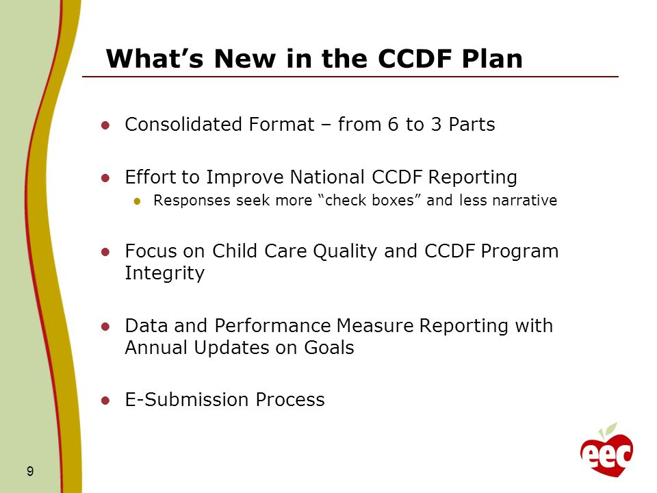 Whats New in the CCDF Plan Consolidated Format – from 6 to 3 Parts Effort to Improve National CCDF Reporting Responses seek more check boxes and less narrative Focus on Child Care Quality and CCDF Program Integrity Data and Performance Measure Reporting with Annual Updates on Goals E-Submission Process 9