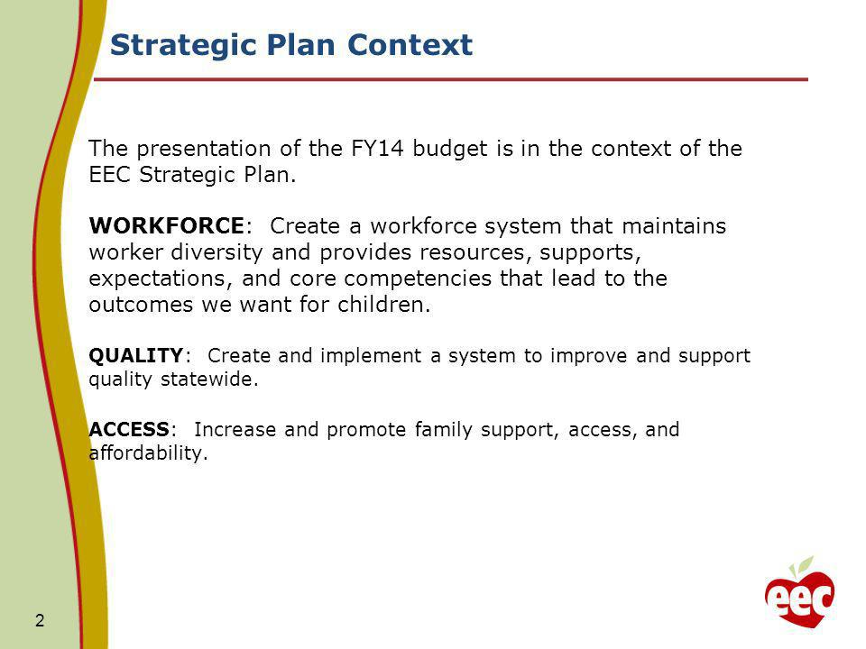 Strategic Plan Context The presentation of the FY14 budget is in the context of the EEC Strategic Plan. WORKFORCE: Create a workforce system that main