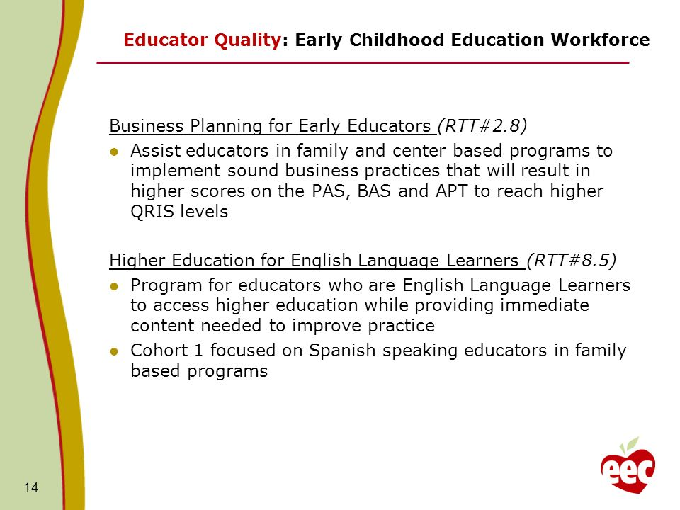14 Educator Quality: Early Childhood Education Workforce Business Planning for Early Educators (RTT#2.8) Assist educators in family and center based p