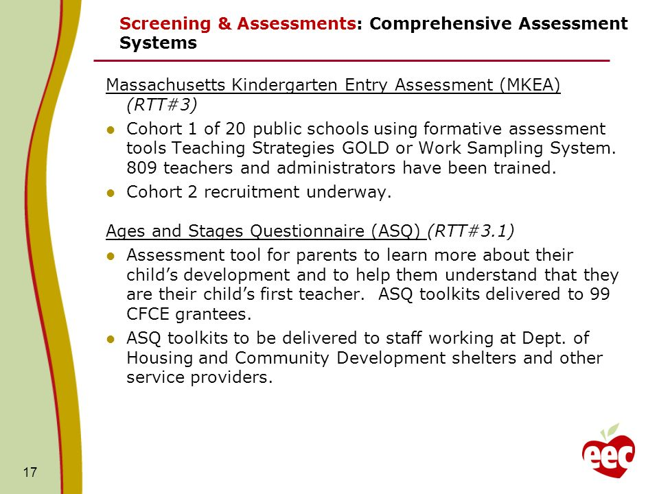 17 Screening & Assessments: Comprehensive Assessment Systems Massachusetts Kindergarten Entry Assessment (MKEA) (RTT#3) Cohort 1 of 20 public schools using formative assessment tools Teaching Strategies GOLD or Work Sampling System.