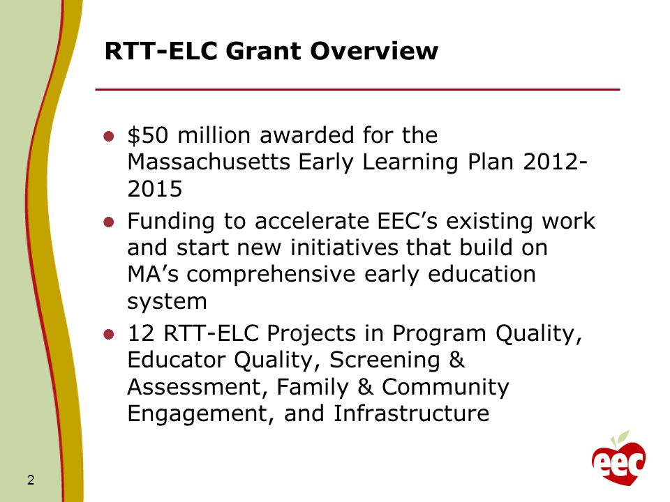 2 RTT-ELC Grant Overview $50 million awarded for the Massachusetts Early Learning Plan 2012- 2015 Funding to accelerate EECs existing work and start n