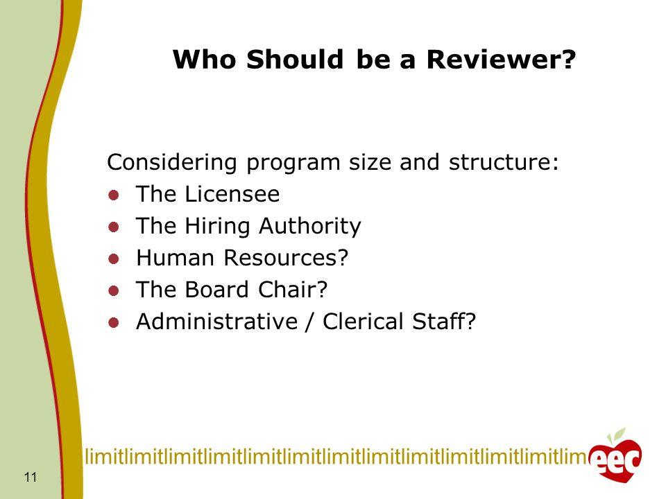 11 Who Should be a Reviewer? Considering program size and structure: The Licensee The Hiring Authority Human Resources? The Board Chair? Administrativ
