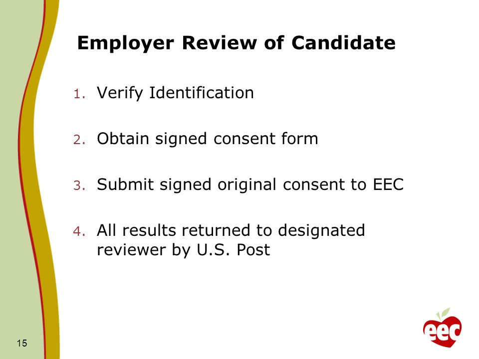 15 Employer Review of Candidate 1. Verify Identification 2. Obtain signed consent form 3. Submit signed original consent to EEC 4. All results returne