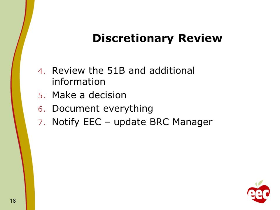 18 Discretionary Review 4. Review the 51B and additional information 5. Make a decision 6. Document everything 7. Notify EEC – update BRC Manager