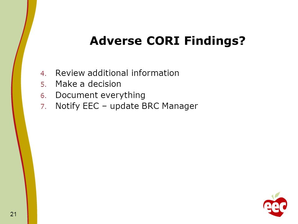 21 Adverse CORI Findings? 4. Review additional information 5. Make a decision 6. Document everything 7. Notify EEC – update BRC Manager