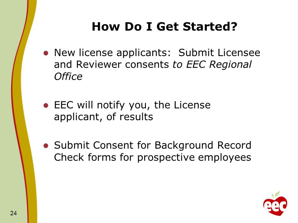 24 How Do I Get Started? New license applicants: Submit Licensee and Reviewer consents to EEC Regional Office EEC will notify you, the License applica