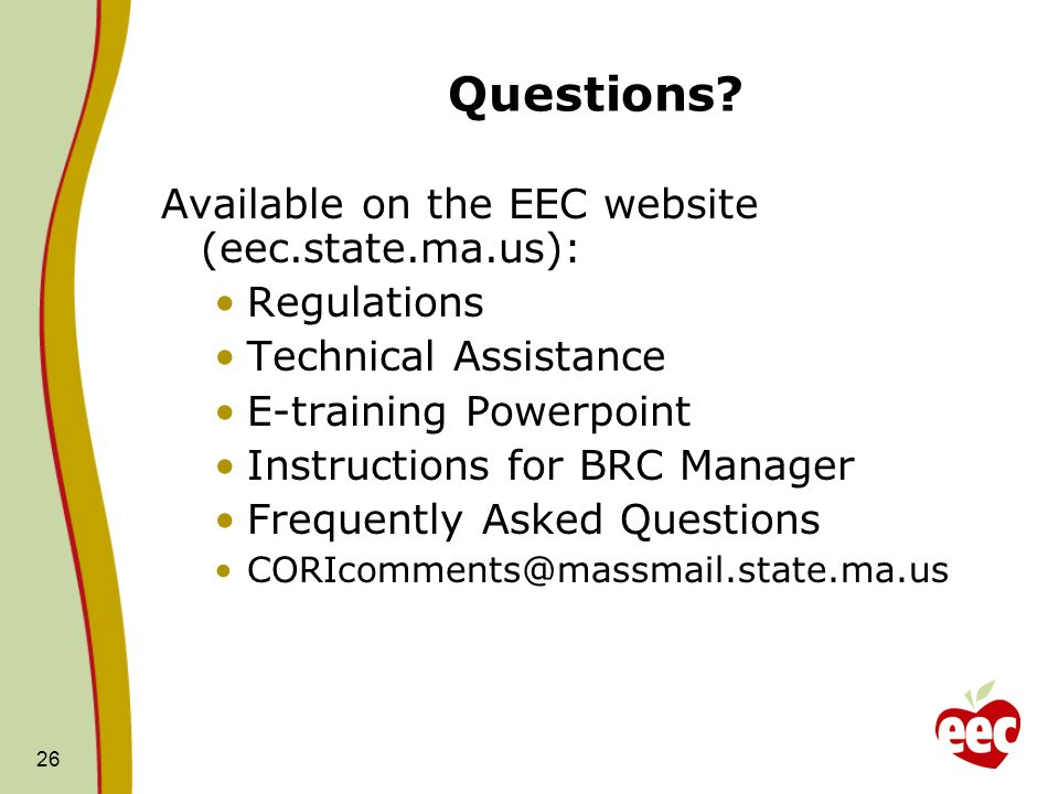 26 Questions? Available on the EEC website (eec.state.ma.us): Regulations Technical Assistance E-training Powerpoint Instructions for BRC Manager Freq