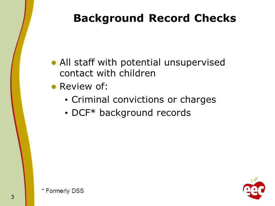 3 Background Record Checks All staff with potential unsupervised contact with children Review of: Criminal convictions or charges DCF* background reco