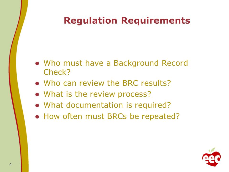 4 Regulation Requirements Who must have a Background Record Check? Who can review the BRC results? What is the review process? What documentation is r