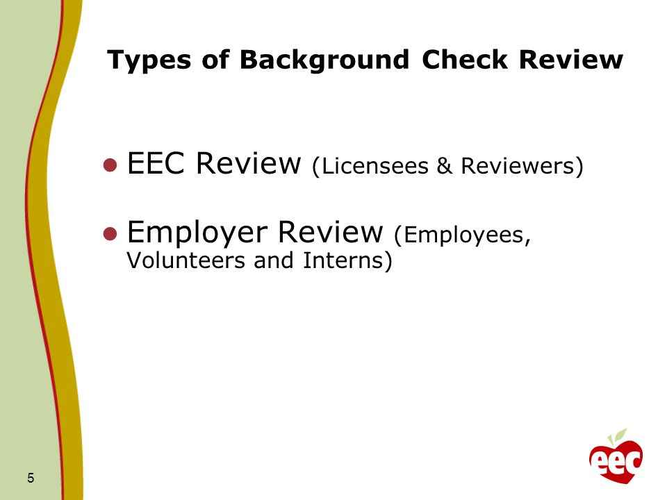 5 Types of Background Check Review EEC Review (Licensees & Reviewers) Employer Review (Employees, Volunteers and Interns)