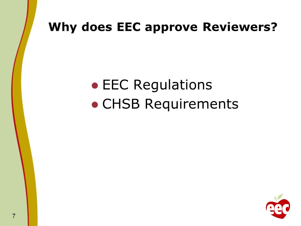 7 Why does EEC approve Reviewers? EEC Regulations CHSB Requirements