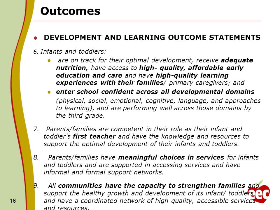 16 Outcomes DEVELOPMENT AND LEARNING OUTCOME STATEMENTS 6. Infants and toddlers: are on track for their optimal development, receive adequate nutritio
