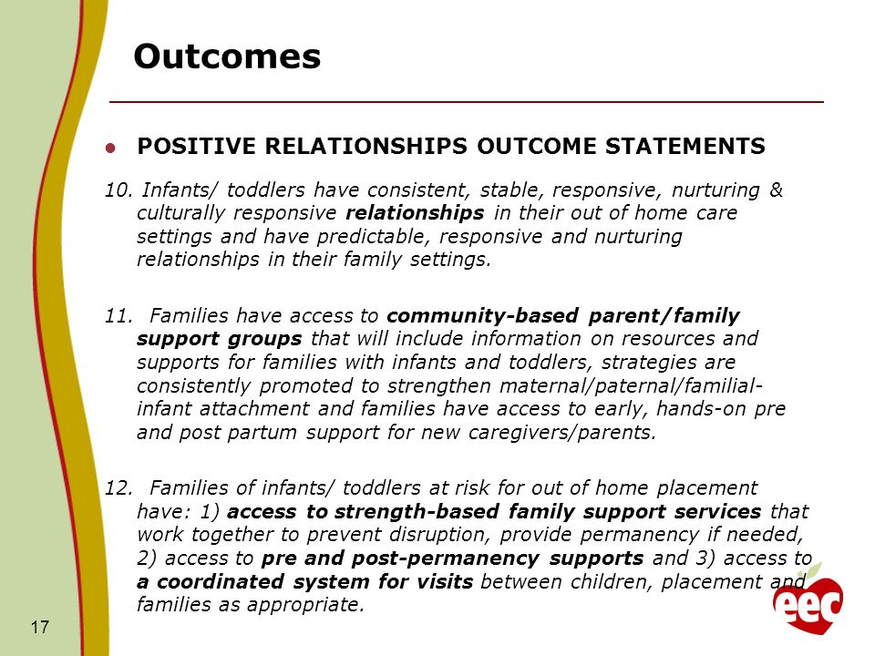 17 Outcomes POSITIVE RELATIONSHIPS OUTCOME STATEMENTS 10. Infants/ toddlers have consistent, stable, responsive, nurturing & culturally responsive rel