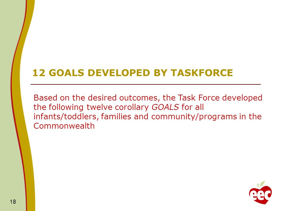 18 12 GOALS DEVELOPED BY TASKFORCE Based on the desired outcomes, the Task Force developed the following twelve corollary GOALS for all infants/toddlers, families and community/programs in the Commonwealth
