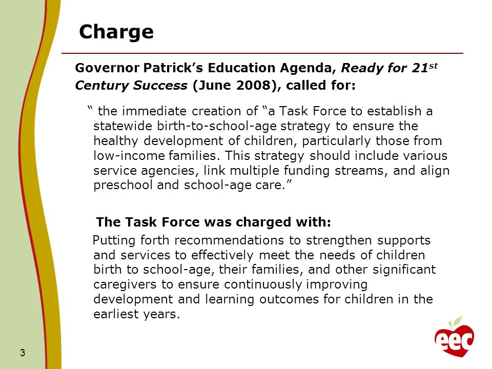 Charge Governor Patricks Education Agenda, Ready for 21 st Century Success (June 2008), called for: the immediate creation of a Task Force to establish a statewide birth-to-school-age strategy to ensure the healthy development of children, particularly those from low-income families.