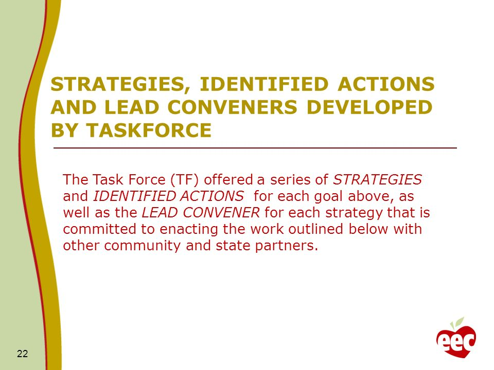 22 STRATEGIES, IDENTIFIED ACTIONS AND LEAD CONVENERS DEVELOPED BY TASKFORCE The Task Force (TF) offered a series of STRATEGIES and IDENTIFIED ACTIONS for each goal above, as well as the LEAD CONVENER for each strategy that is committed to enacting the work outlined below with other community and state partners.