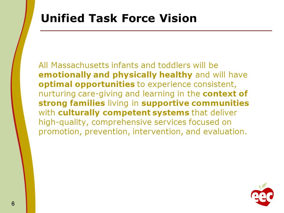 66 Unified Task Force Vision All Massachusetts infants and toddlers will be emotionally and physically healthy and will have optimal opportunities to experience consistent, nurturing care-giving and learning in the context of strong families living in supportive communities with culturally competent systems that deliver high-quality, comprehensive services focused on promotion, prevention, intervention, and evaluation.
