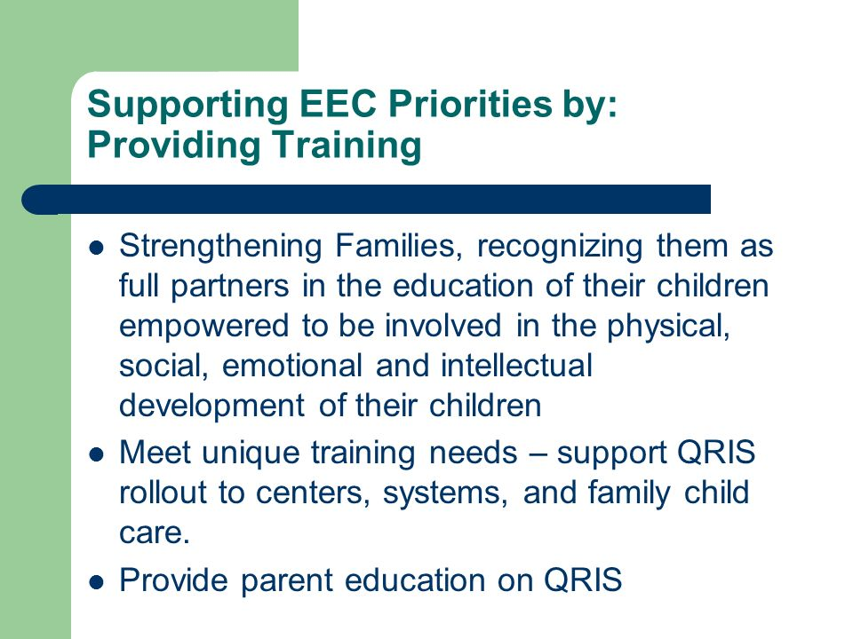 Supporting EEC Priorities by: Providing Training Strengthening Families, recognizing them as full partners in the education of their children empowered to be involved in the physical, social, emotional and intellectual development of their children Meet unique training needs – support QRIS rollout to centers, systems, and family child care.