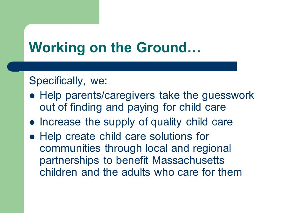 Working on the Ground… Specifically, we: Help parents/caregivers take the guesswork out of finding and paying for child care Increase the supply of quality child care Help create child care solutions for communities through local and regional partnerships to benefit Massachusetts children and the adults who care for them