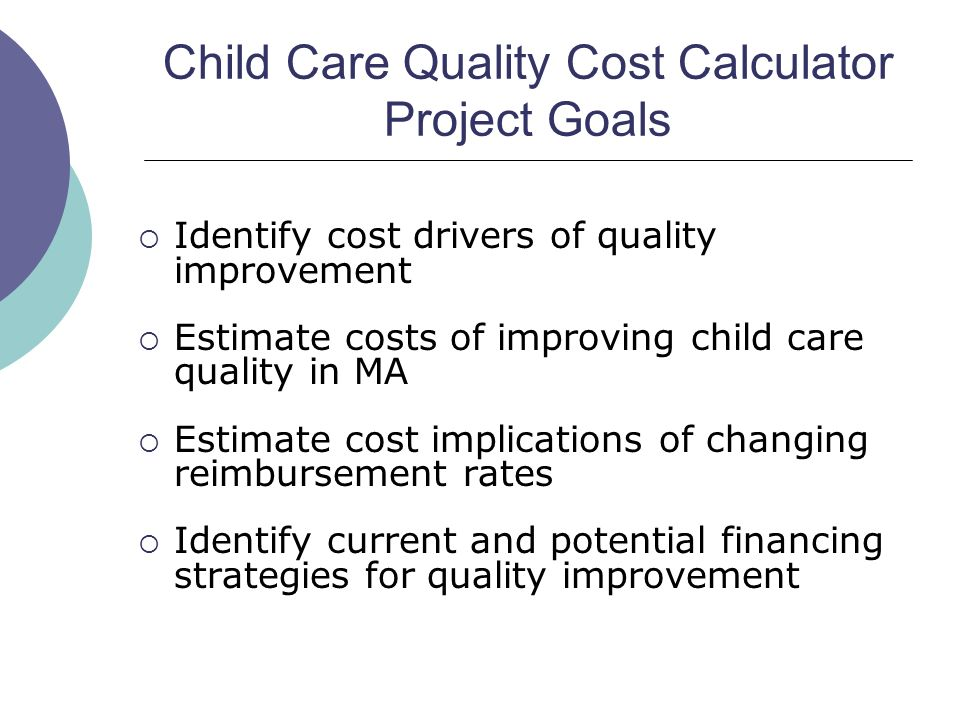 Child Care Quality Cost Calculator Project Goals Identify cost drivers of quality improvement Estimate costs of improving child care quality in MA Estimate cost implications of changing reimbursement rates Identify current and potential financing strategies for quality improvement