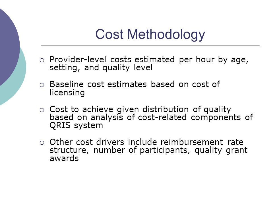 Cost Methodology Provider-level costs estimated per hour by age, setting, and quality level Baseline cost estimates based on cost of licensing Cost to achieve given distribution of quality based on analysis of cost-related components of QRIS system Other cost drivers include reimbursement rate structure, number of participants, quality grant awards