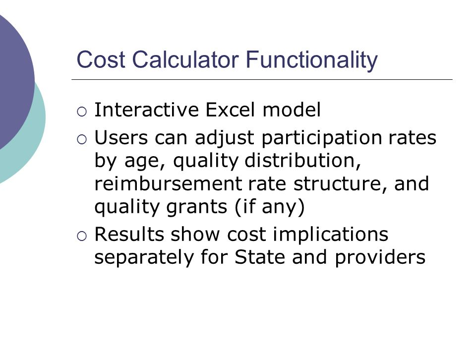 Cost Calculator Functionality Interactive Excel model Users can adjust participation rates by age, quality distribution, reimbursement rate structure,