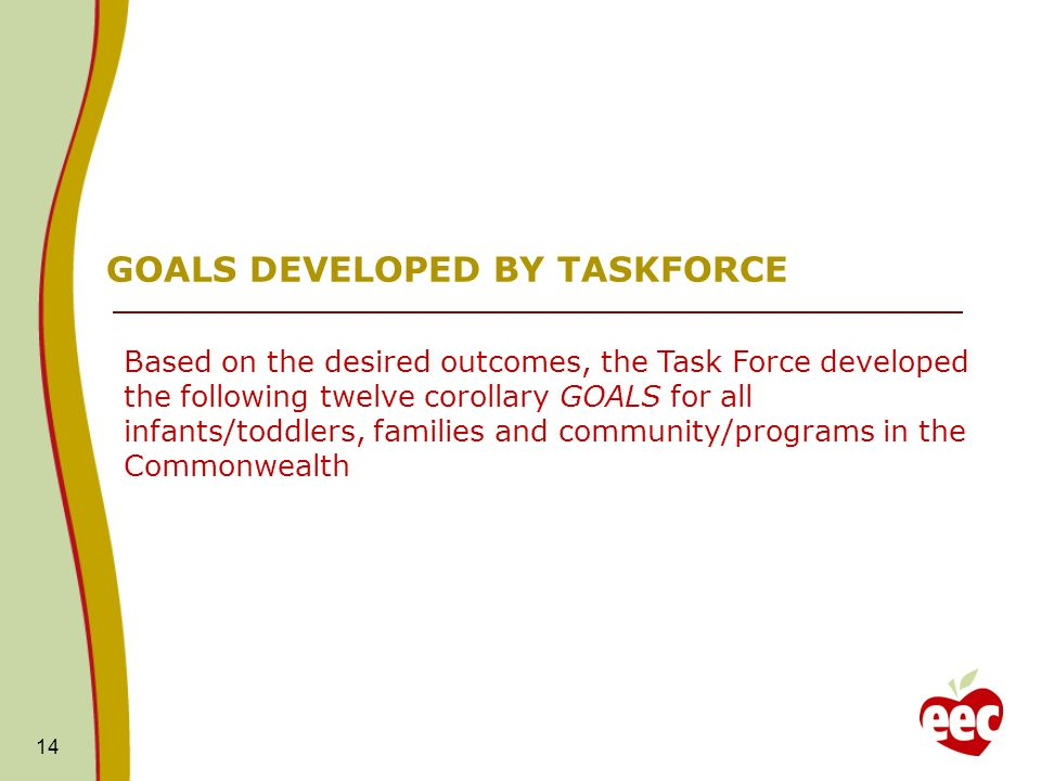 14 GOALS DEVELOPED BY TASKFORCE Based on the desired outcomes, the Task Force developed the following twelve corollary GOALS for all infants/toddlers, families and community/programs in the Commonwealth