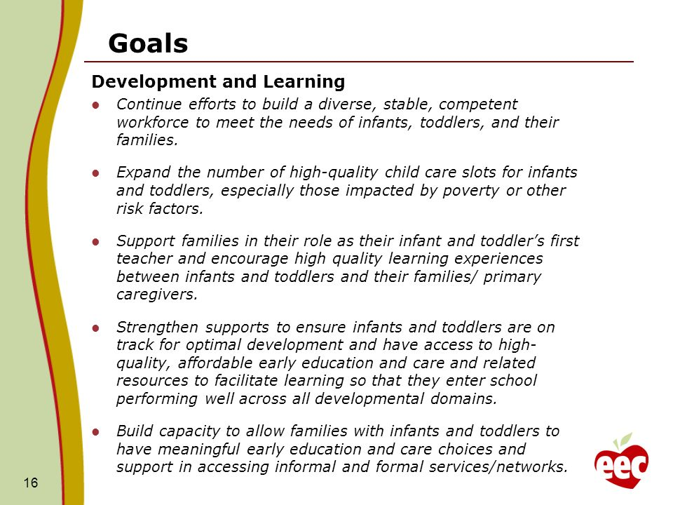 Goals Development and Learning Continue efforts to build a diverse, stable, competent workforce to meet the needs of infants, toddlers, and their families.