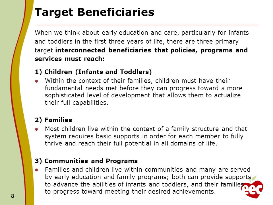8 Target Beneficiaries When we think about early education and care, particularly for infants and toddlers in the first three years of life, there are three primary target interconnected beneficiaries that policies, programs and services must reach: 1) Children (Infants and Toddlers) Within the context of their families, children must have their fundamental needs met before they can progress toward a more sophisticated level of development that allows them to actualize their full capabilities.