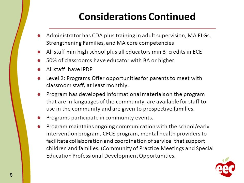 Considerations Continued Administrator has CDA plus training in adult supervision, MA ELGs, Strengthening Families, and MA core competencies All staff min high school plus all educators min 3 credits in ECE 50% of classrooms have educator with BA or higher All staff have IPDP Level 2: Programs Offer opportunities for parents to meet with classroom staff, at least monthly.