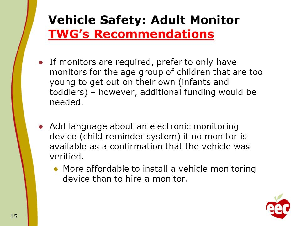 Vehicle Safety: Adult Monitor TWGs Recommendations If monitors are required, prefer to only have monitors for the age group of children that are too young to get out on their own (infants and toddlers) – however, additional funding would be needed.