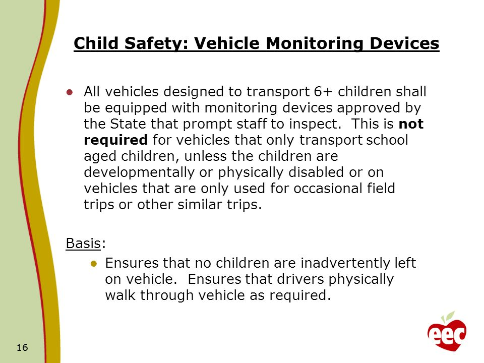 Child Safety: Vehicle Monitoring Devices All vehicles designed to transport 6+ children shall be equipped with monitoring devices approved by the State that prompt staff to inspect.