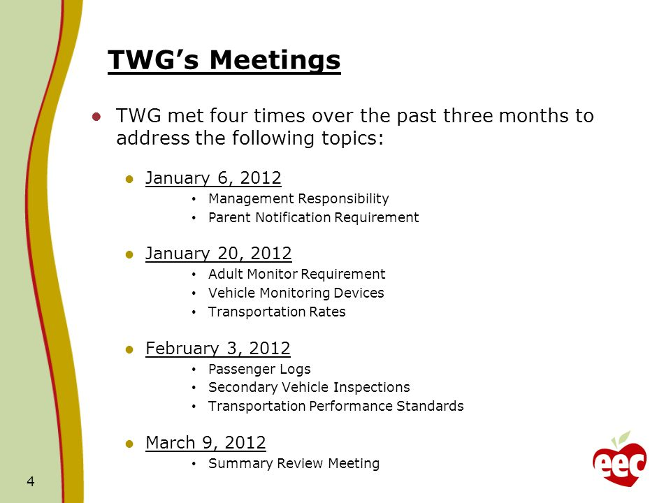 TWGs Meetings TWG met four times over the past three months to address the following topics: January 6, 2012 Management Responsibility Parent Notification Requirement January 20, 2012 Adult Monitor Requirement Vehicle Monitoring Devices Transportation Rates February 3, 2012 Passenger Logs Secondary Vehicle Inspections Transportation Performance Standards March 9, 2012 Summary Review Meeting 4