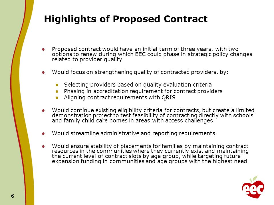 6 Highlights of Proposed Contract Proposed contract would have an initial term of three years, with two options to renew during which EEC could phase in strategic policy changes related to provider quality Would focus on strengthening quality of contracted providers, by: Selecting providers based on quality evaluation criteria Phasing in accreditation requirement for contract providers Aligning contract requirements with QRIS Would continue existing eligibility criteria for contracts, but create a limited demonstration project to test feasibility of contracting directly with schools and family child care homes in areas with access challenges Would streamline administrative and reporting requirements Would ensure stability of placements for families by maintaining contract resources in the communities where they currently exist and maintaining the current level of contract slots by age group, while targeting future expansion funding in communities and age groups with the highest need