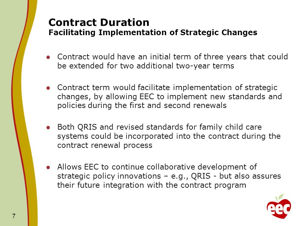7 Contract Duration Facilitating Implementation of Strategic Changes Contract would have an initial term of three years that could be extended for two additional two-year terms Contract term would facilitate implementation of strategic changes, by allowing EEC to implement new standards and policies during the first and second renewals Both QRIS and revised standards for family child care systems could be incorporated into the contract during the contract renewal process Allows EEC to continue collaborative development of strategic policy innovations – e.g., QRIS - but also assures their future integration with the contract program