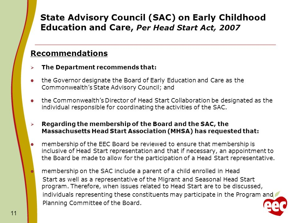 11 State Advisory Council (SAC) on Early Childhood Education and Care, Per Head Start Act, 2007 Recommendations The Department recommends that: the Governor designate the Board of Early Education and Care as the Commonwealths State Advisory Council; and the Commonwealths Director of Head Start Collaboration be designated as the individual responsible for coordinating the activities of the SAC.