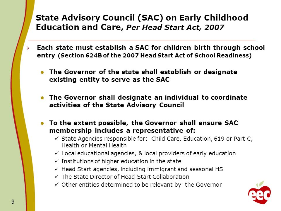 State Advisory Council (SAC) on Early Childhood Education and Care, Per Head Start Act, Each state must establish a SAC for children birth through school entry (Section 624B of the 2007 Head Start Act of School Readiness) The Governor of the state shall establish or designate existing entity to serve as the SAC The Governor shall designate an individual to coordinate activities of the State Advisory Council To the extent possible, the Governor shall ensure SAC membership includes a representative of: State Agencies responsible for: Child Care, Education, 619 or Part C, Health or Mental Health Local educational agencies, & local providers of early education Institutions of higher education in the state Head Start agencies, including immigrant and seasonal HS The State Director of Head Start Collaboration Other entities determined to be relevant by the Governor