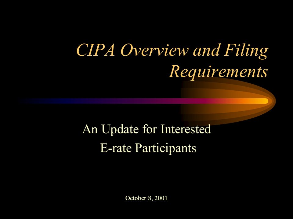 CIPA Overview and Filing Requirements An Update for Interested E-rate Participants October 8, 2001