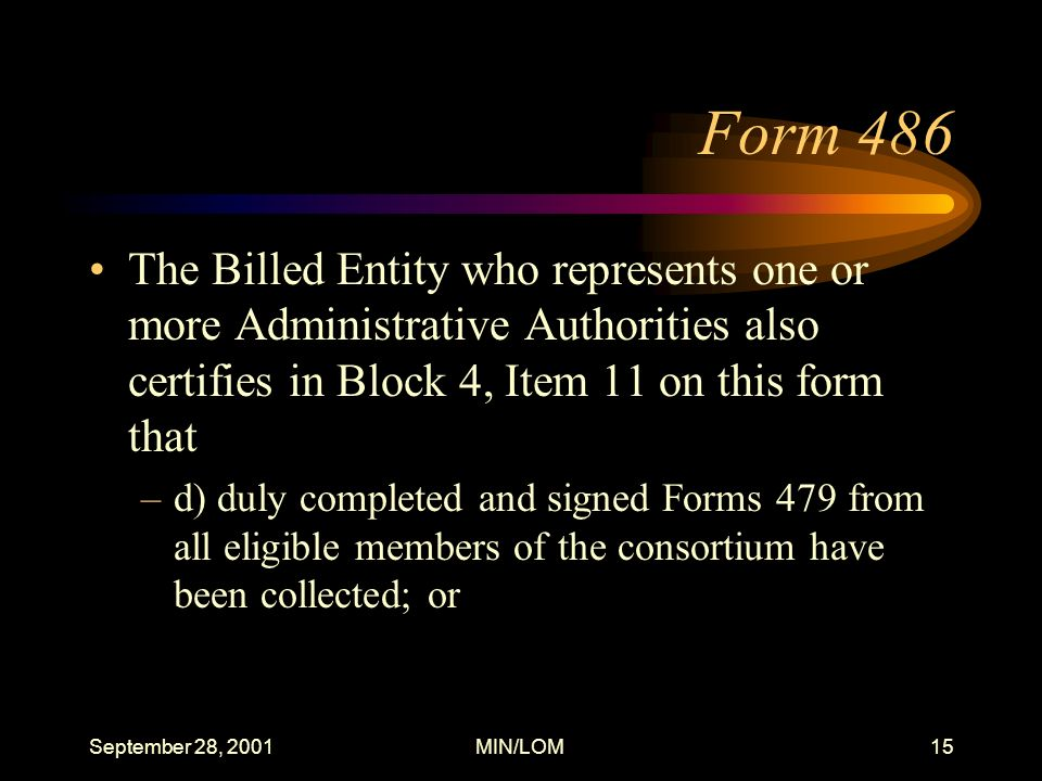 September 28, 2001MIN/LOM15 Form 486 The Billed Entity who represents one or more Administrative Authorities also certifies in Block 4, Item 11 on this form that –d) duly completed and signed Forms 479 from all eligible members of the consortium have been collected; or