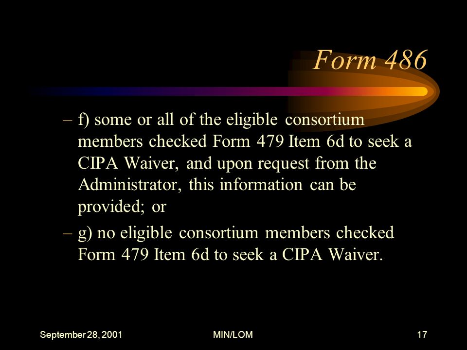 September 28, 2001MIN/LOM17 Form 486 –f) some or all of the eligible consortium members checked Form 479 Item 6d to seek a CIPA Waiver, and upon request from the Administrator, this information can be provided; or –g) no eligible consortium members checked Form 479 Item 6d to seek a CIPA Waiver.