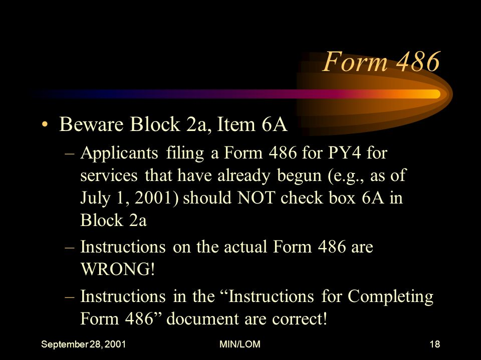 September 28, 2001MIN/LOM18 Form 486 Beware Block 2a, Item 6A –Applicants filing a Form 486 for PY4 for services that have already begun (e.g., as of July 1, 2001) should NOT check box 6A in Block 2a –Instructions on the actual Form 486 are WRONG.