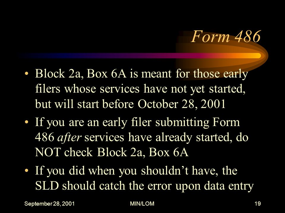 September 28, 2001MIN/LOM19 Form 486 Block 2a, Box 6A is meant for those early filers whose services have not yet started, but will start before October 28, 2001 If you are an early filer submitting Form 486 after services have already started, do NOT check Block 2a, Box 6A If you did when you shouldnt have, the SLD should catch the error upon data entry