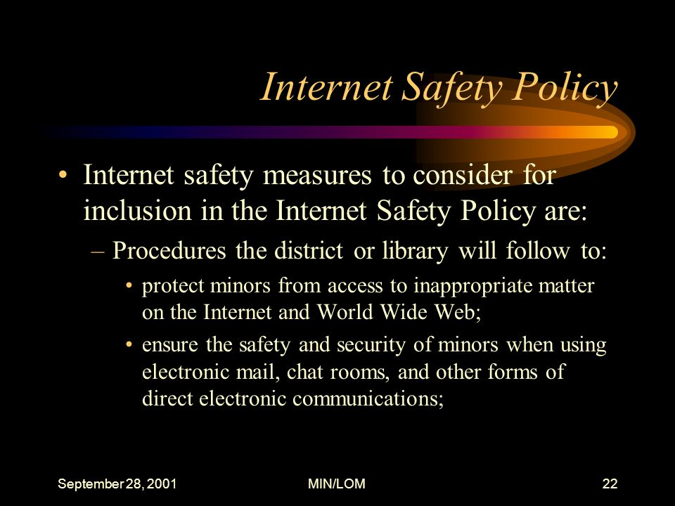 September 28, 2001MIN/LOM22 Internet Safety Policy Internet safety measures to consider for inclusion in the Internet Safety Policy are: –Procedures the district or library will follow to: protect minors from access to inappropriate matter on the Internet and World Wide Web; ensure the safety and security of minors when using electronic mail, chat rooms, and other forms of direct electronic communications;