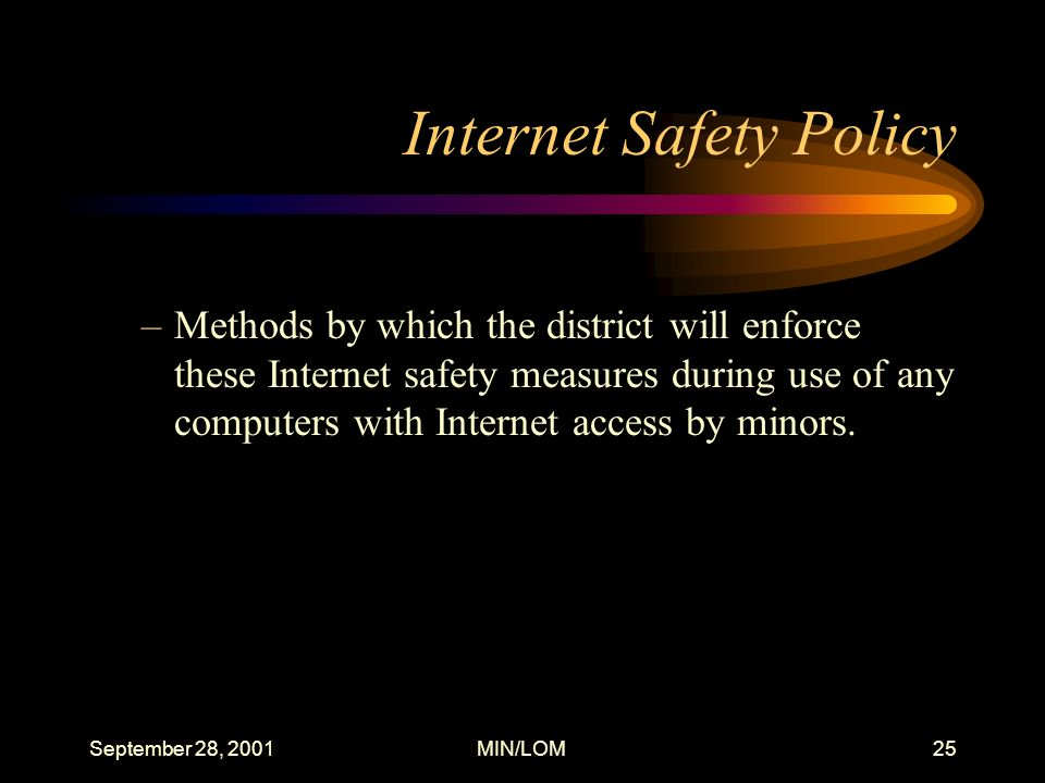 September 28, 2001MIN/LOM25 Internet Safety Policy –Methods by which the district will enforce these Internet safety measures during use of any computers with Internet access by minors.