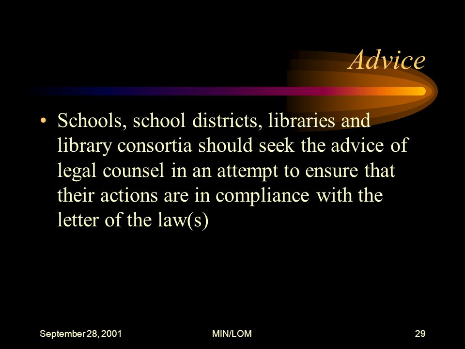September 28, 2001MIN/LOM29 Advice Schools, school districts, libraries and library consortia should seek the advice of legal counsel in an attempt to ensure that their actions are in compliance with the letter of the law(s)
