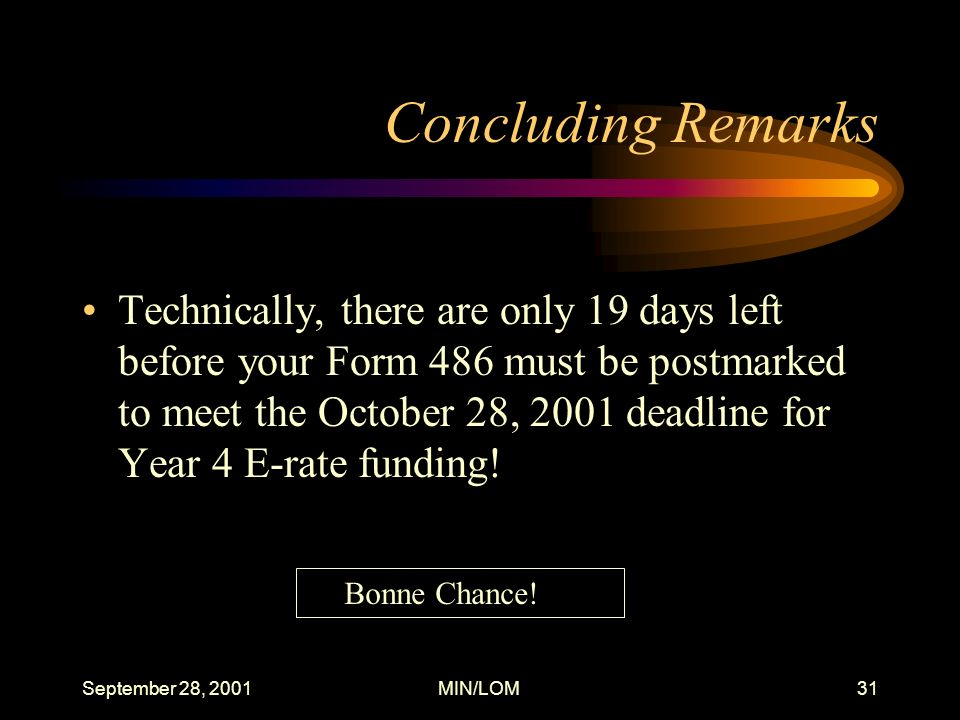 September 28, 2001MIN/LOM31 Concluding Remarks Technically, there are only 19 days left before your Form 486 must be postmarked to meet the October 28, 2001 deadline for Year 4 E-rate funding.