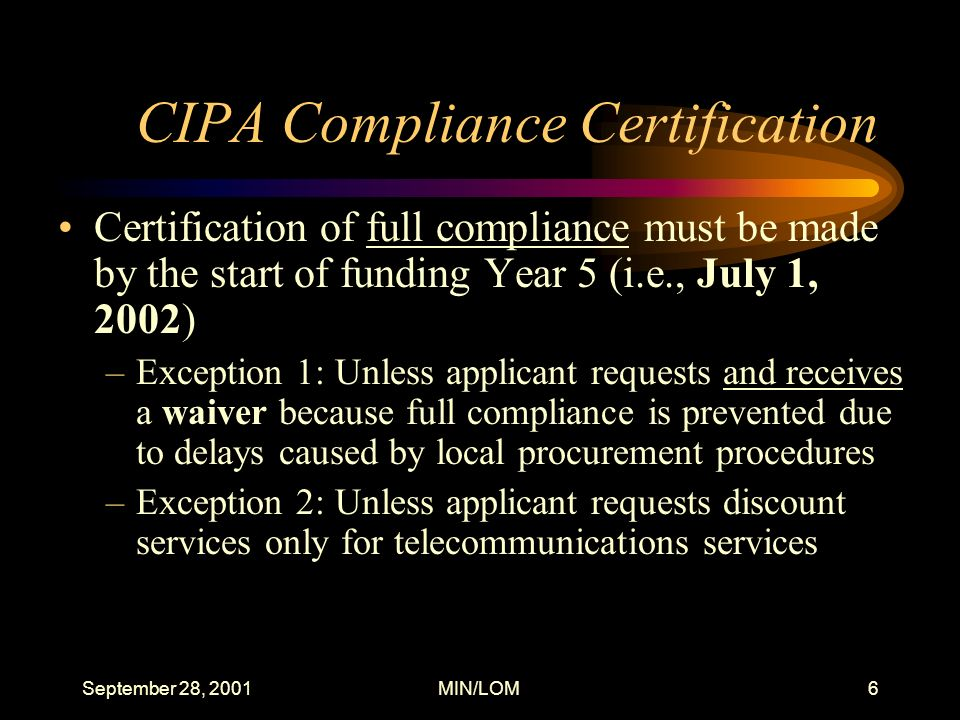 September 28, 2001MIN/LOM6 CIPA Compliance Certification Certification of full compliance must be made by the start of funding Year 5 (i.e., July 1, 2002) –Exception 1: Unless applicant requests and receives a waiver because full compliance is prevented due to delays caused by local procurement procedures –Exception 2: Unless applicant requests discount services only for telecommunications services